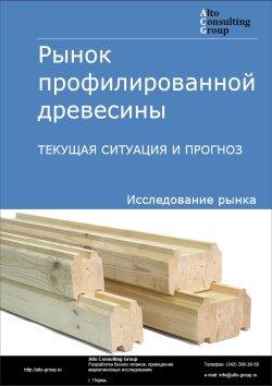 Рынок профилированной древесины. Текущая ситуация и прогноз 2019-2023 гг.