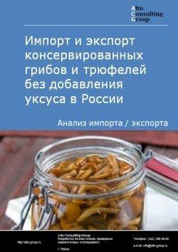 Импорт и экспорт консервированных грибов и трюфелей без добавления уксуса в России в 2019 г.